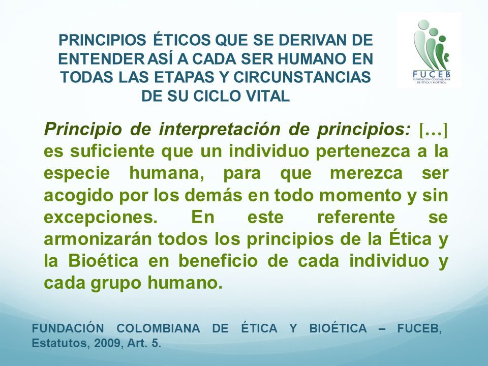 PRINCIPIOS ÉTICOS QUE SE DERIVAN DE ENTENDER ASÍ A CADA SER HUMANO EN TODAS LAS ETAPAS Y CIRCUNSTANCIAS DE SU CICLO VITAL FUNDACIÓN COLOMBIANA DE ÉTIC