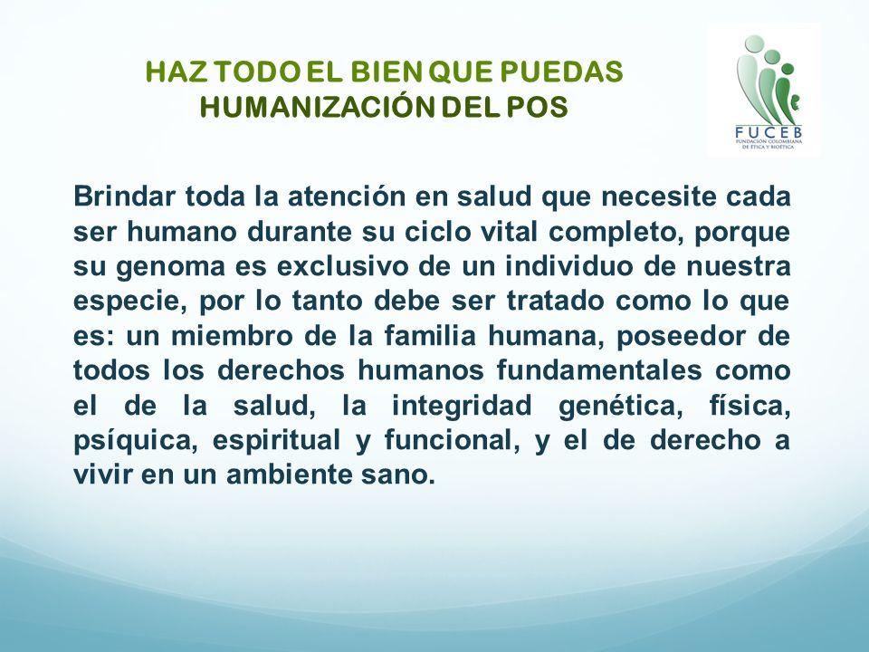 HAZ TODO EL BIEN QUE PUEDAS HUMANIZACIÓN DEL POS Brindar toda la atención en salud que necesite cada ser humano durante su ciclo vital completo, porqu
