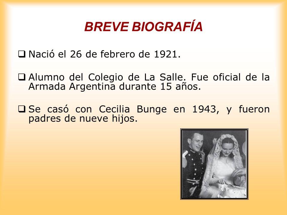 BREVE BIOGRAFÍA Nació el 26 de febrero de 1921. Alumno del Colegio de La Salle. Fue oficial de la Armada Argentina durante 15 años. Se casó con Cecili