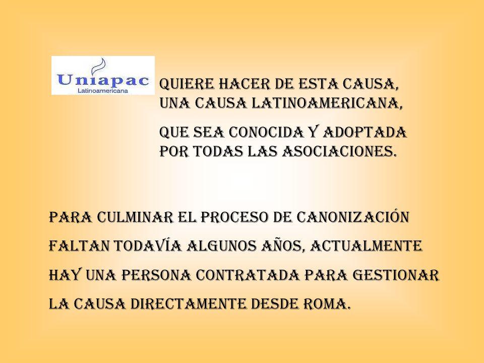 QUIERE HACER DE ESTA CAUSA, UNA CAUSA latinoamericana, QUE SEA CONOCIDA Y ADOPTADA POR TODAS LAS ASOCIACIONES. Para culminar el proceso de Canonizació