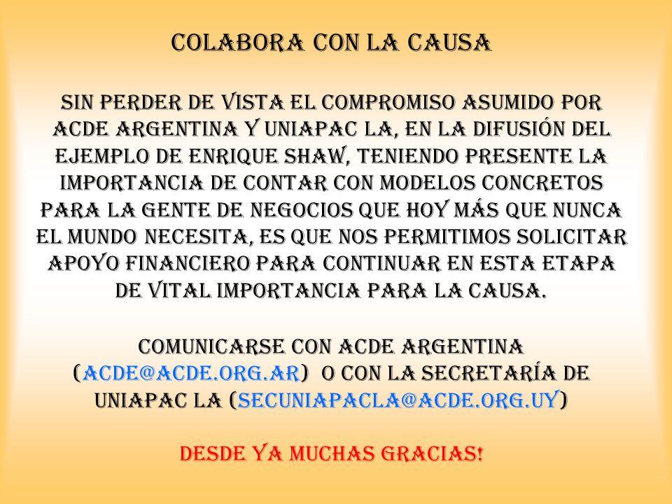 COLABORA CON LA CAUSA Sin perder de vista el compromiso asumido por ACDE argentina y uniapac la, en la difusión del ejemplo de Enrique Shaw, teniendo