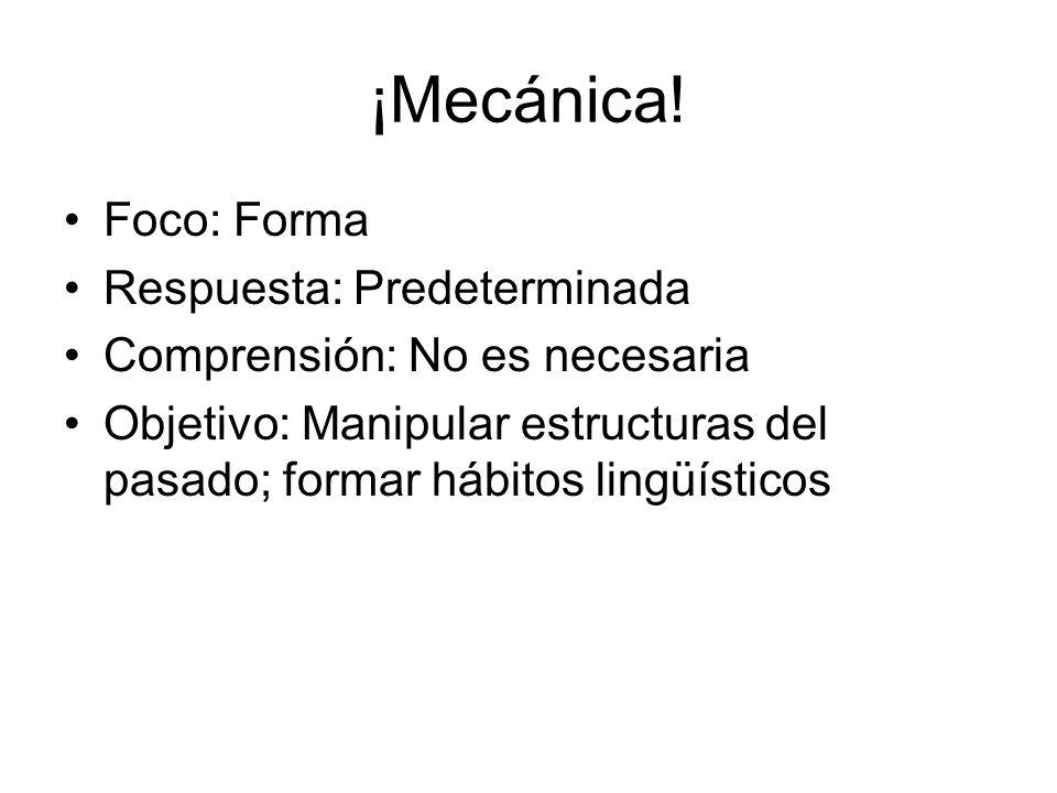 ¡Mecánica! Foco: Forma Respuesta: Predeterminada Comprensión: No es necesaria Objetivo: Manipular estructuras del pasado; formar hábitos lingüísticos