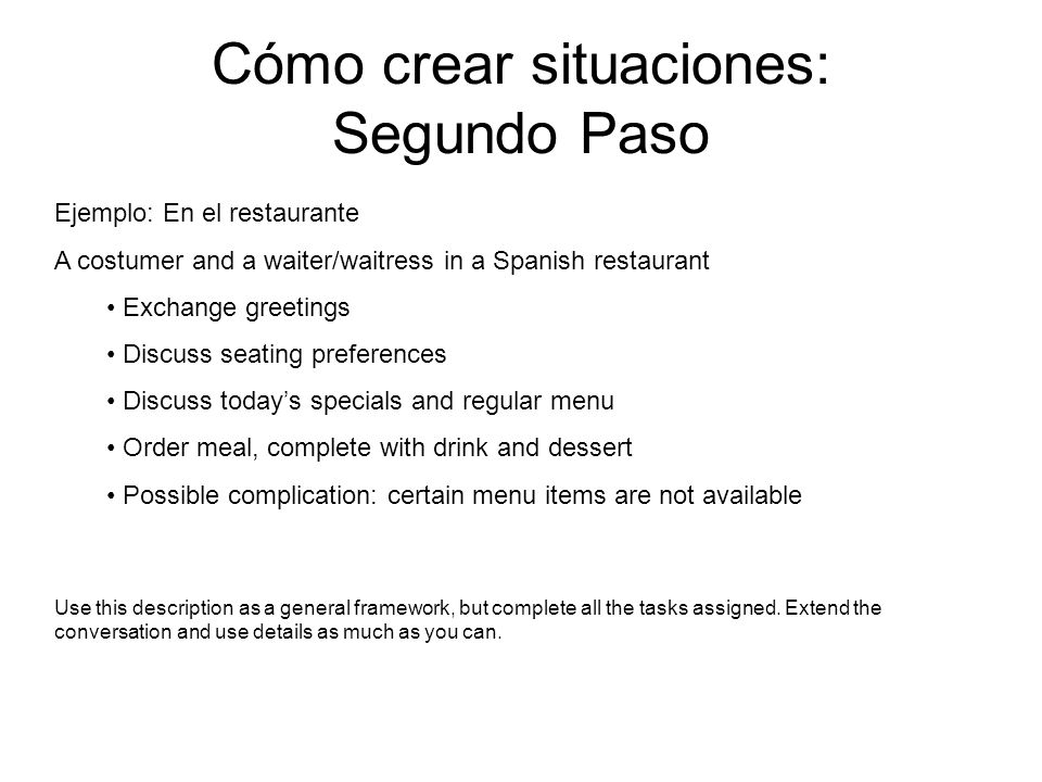 Cómo crear situaciones: Segundo Paso Ejemplo: En el restaurante A costumer and a waiter/waitress in a Spanish restaurant Exchange greetings Discuss seating preferences Discuss todays specials and regular menu Order meal, complete with drink and dessert Possible complication: certain menu items are not available Use this description as a general framework, but complete all the tasks assigned.