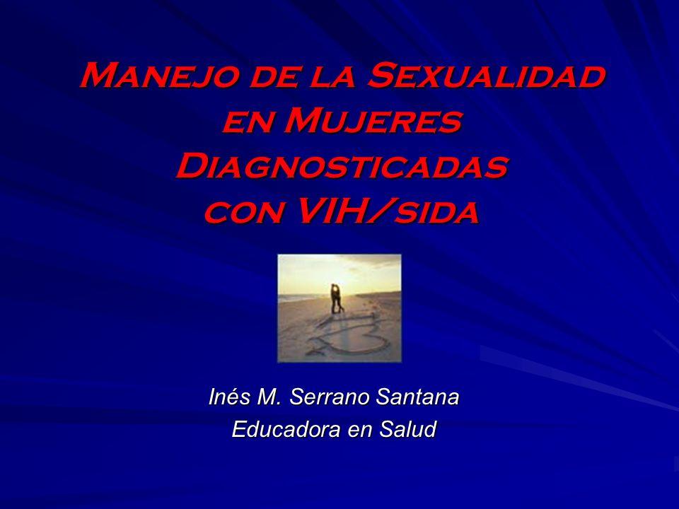Manejo de la Sexualidad en Mujeres Diagnosticadas con VIH/sida Inés M. Serrano Santana Educadora en Salud