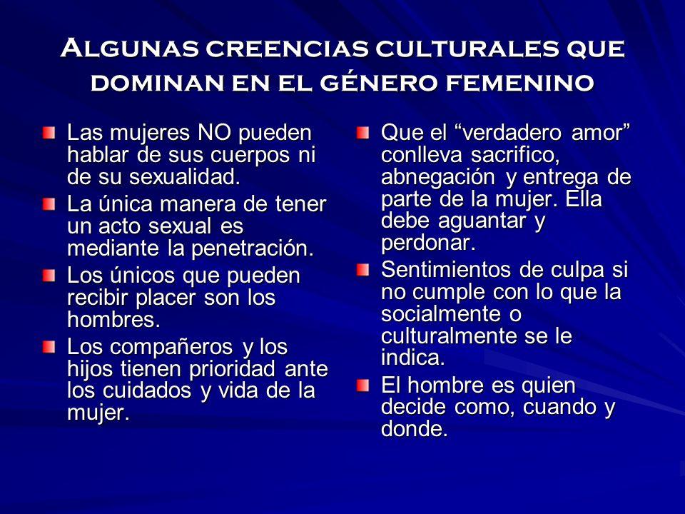 Algunas creencias culturales que dominan en el género femenino Las mujeres NO pueden hablar de sus cuerpos ni de su sexualidad. La única manera de ten