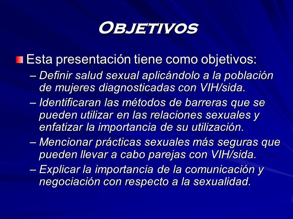 Objetivos Esta presentación tiene como objetivos: –Definir salud sexual aplicándolo a la población de mujeres diagnosticadas con VIH/sida. –Identifica