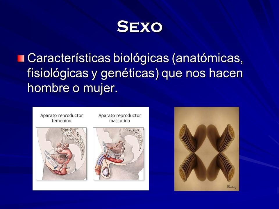 Sexo Características biológicas (anatómicas, fisiológicas y genéticas) que nos hacen hombre o mujer.