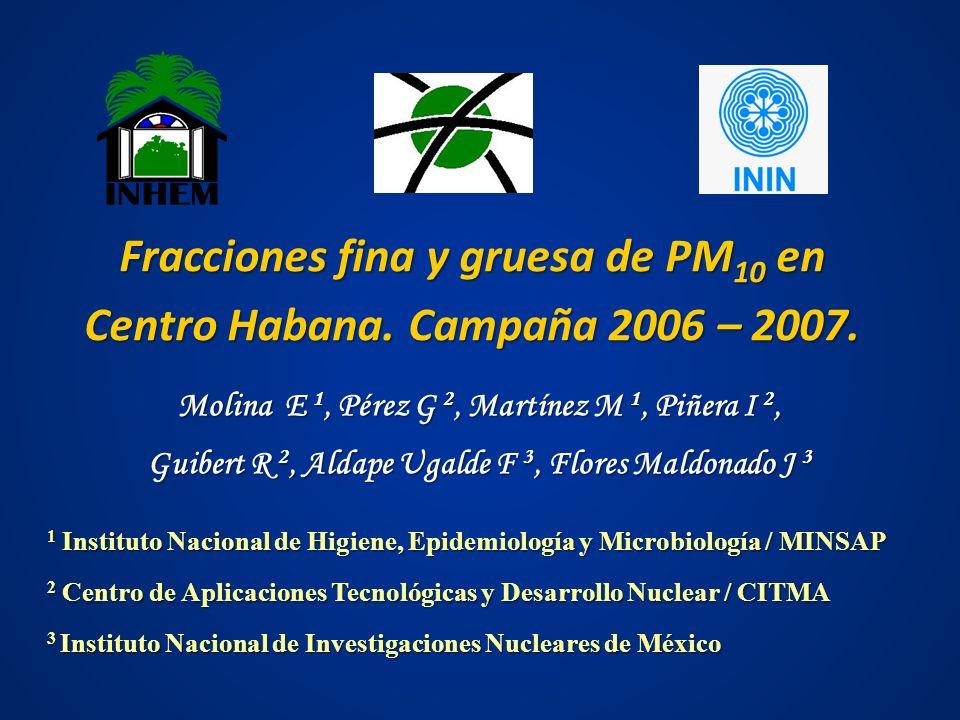 Fracciones fina y gruesa de PM 10 en Centro Habana. Campaña 2006 – 2007. Molina E 1, Pérez G 2, Martínez M 1, Piñera I 2, Guibert R 2, Aldape Ugalde F