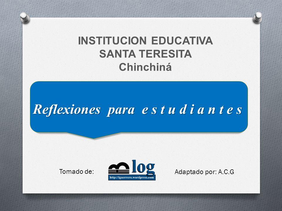 INSTITUCION EDUCATIVA SANTA TERESITA Chinchiná Reflexiones para e s t u d i a n t e s Tomado de: Adaptado por: A.C.G