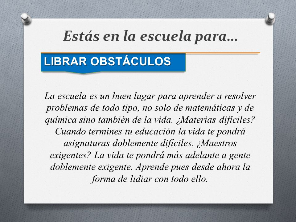 Estás en la escuela para… LIBRAR OBSTÁCULOS La escuela es un buen lugar para aprender a resolver problemas de todo tipo, no solo de matemáticas y de q