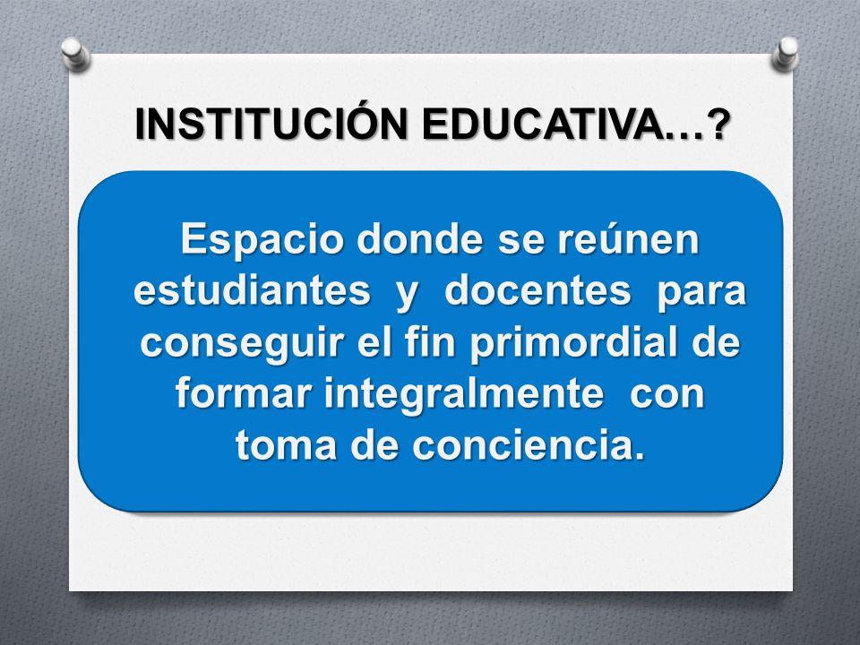 INSTITUCIÓN EDUCATIVA…? Espacio donde se reúnen estudiantes y docentes para conseguir el fin primordial de formar integralmente con toma de conciencia