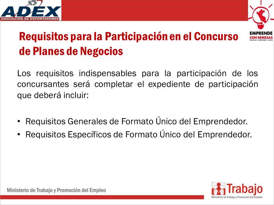 Requisitos para la Participación en el Concurso de Planes de Negocios Los requisitos indispensables para la participación de los concursantes será completar el expediente de participación que deberá incluir: Requisitos Generales de Formato Único del Emprendedor.