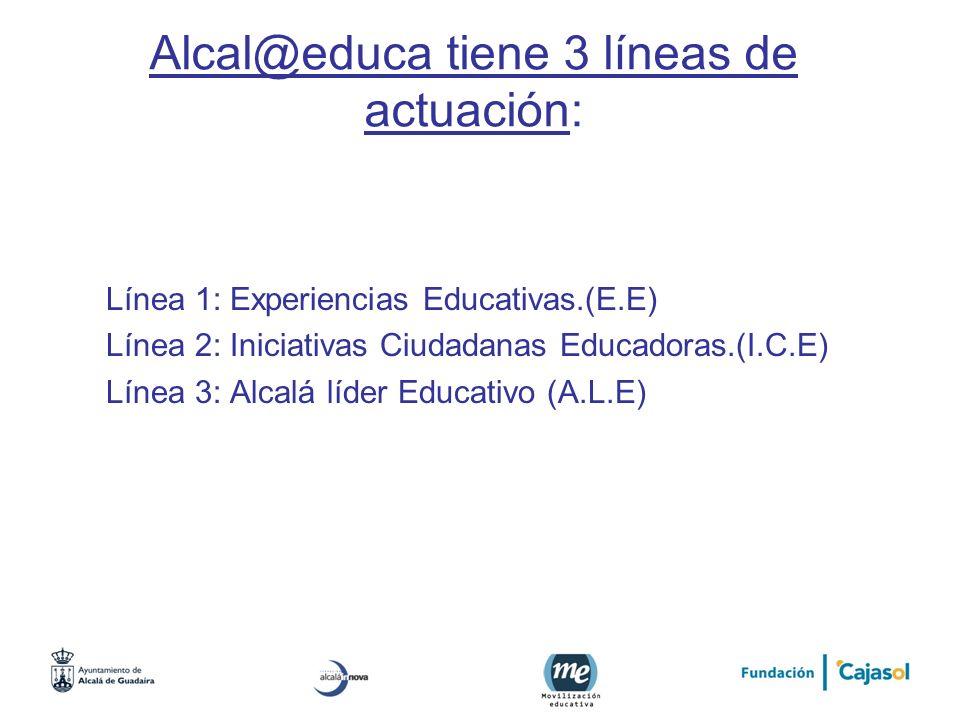 Alcal@educa tiene 3 líneas de actuación: Línea 1: Experiencias Educativas.(E.E) Línea 2: Iniciativas Ciudadanas Educadoras.(I.C.E) Línea 3: Alcalá líd