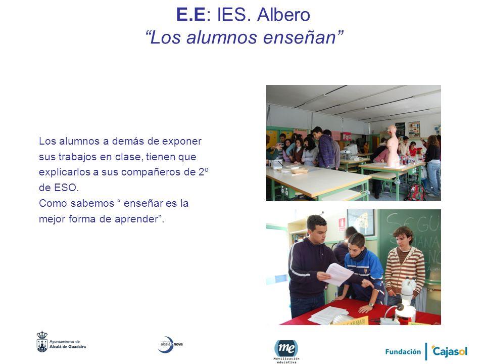 E.E: IES. Albero Los alumnos enseñan Los alumnos a demás de exponer sus trabajos en clase, tienen que explicarlos a sus compañeros de 2º de ESO. Como