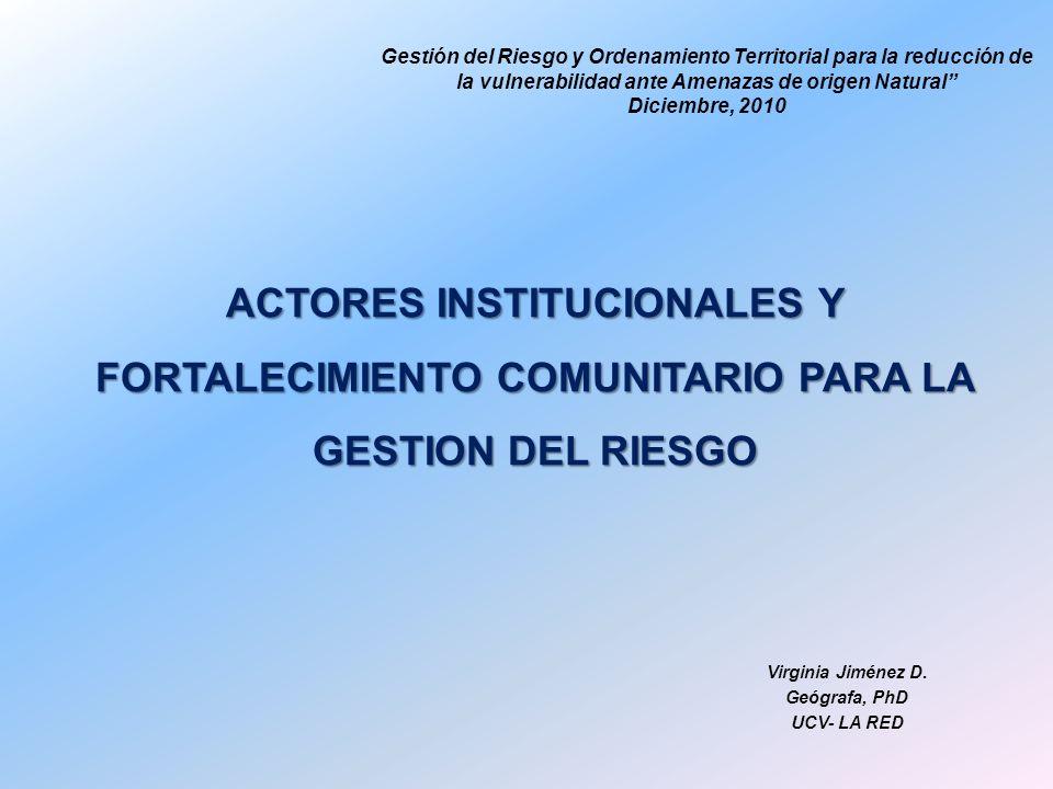 ACTORES INSTITUCIONALES Y FORTALECIMIENTO COMUNITARIO PARA LA GESTION DEL RIESGO Virginia Jiménez D. Geógrafa, PhD UCV- LA RED Gestión del Riesgo y Or