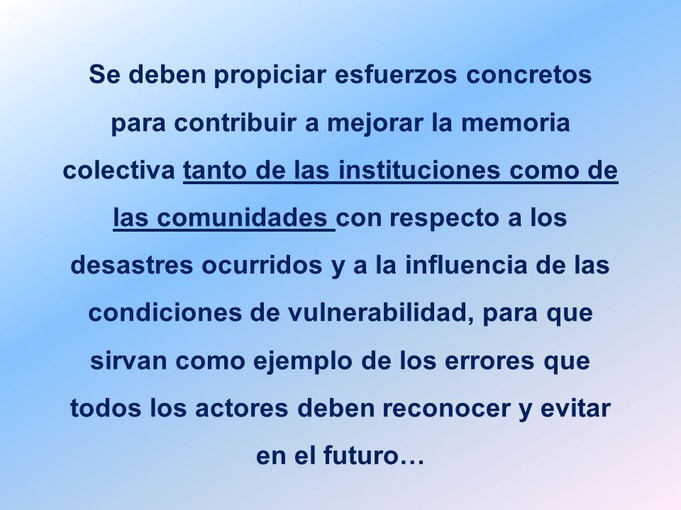 Se deben propiciar esfuerzos concretos para contribuir a mejorar la memoria colectiva tanto de las instituciones como de las comunidades con respecto a los desastres ocurridos y a la influencia de las condiciones de vulnerabilidad, para que sirvan como ejemplo de los errores que todos los actores deben reconocer y evitar en el futuro…