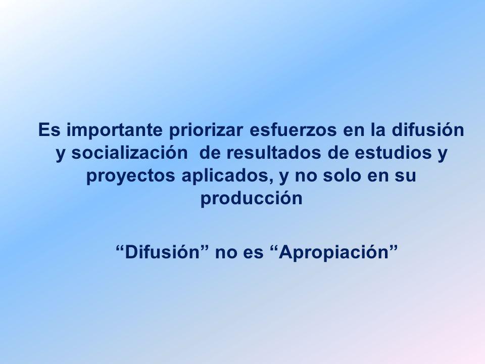 Es importante priorizar esfuerzos en la difusión y socialización de resultados de estudios y proyectos aplicados, y no solo en su producción Difusión no es Apropiación