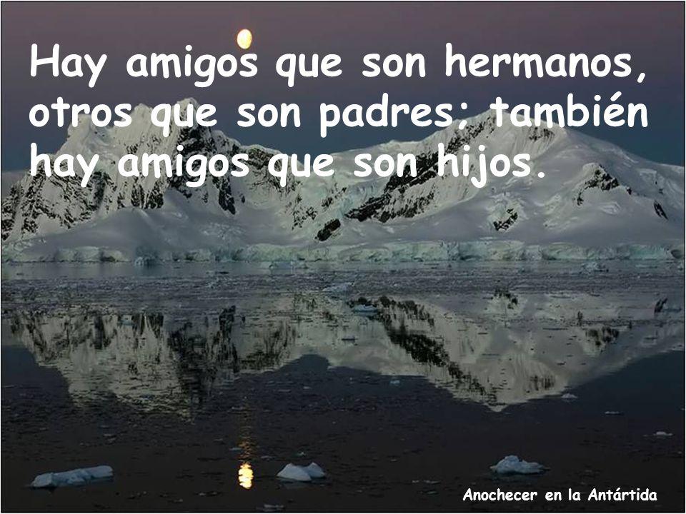 Anochecer en la Antártida Hay amigos que son hermanos, otros que son padres; también hay amigos que son hijos.