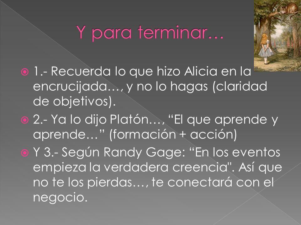 1.- Recuerda lo que hizo Alicia en la encrucijada…, y no lo hagas (claridad de objetivos). 2.- Ya lo dijo Platón…, El que aprende y aprende… (formació