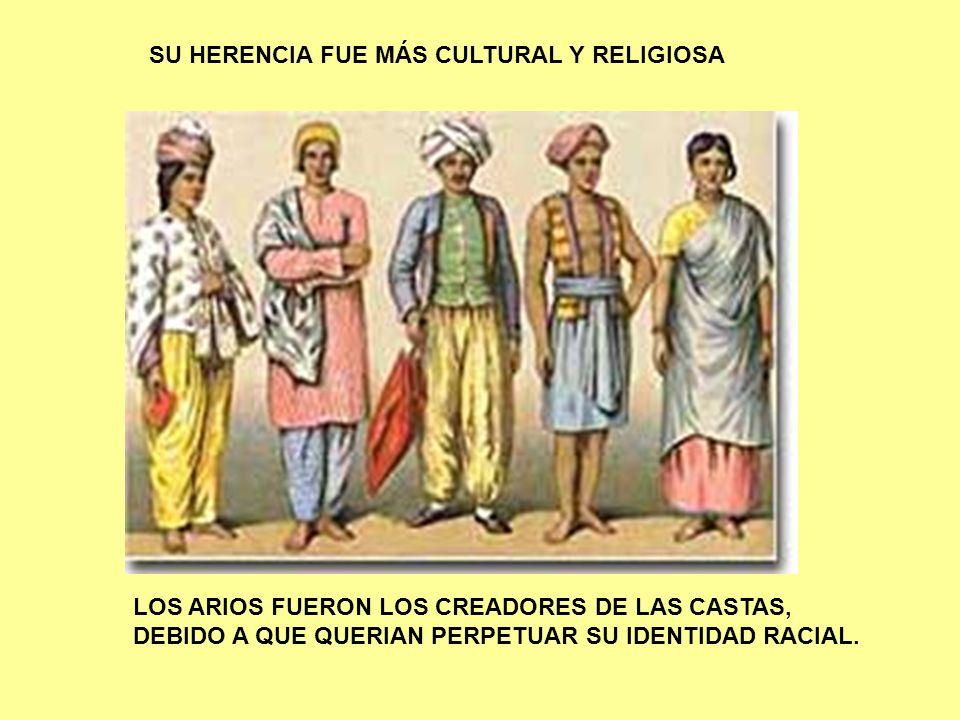 SU HERENCIA FUE MÁS CULTURAL Y RELIGIOSA LOS ARIOS FUERON LOS CREADORES DE LAS CASTAS, DEBIDO A QUE QUERIAN PERPETUAR SU IDENTIDAD RACIAL.
