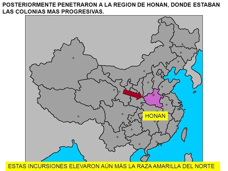 POSTERIORMENTE PENETRARON A LA REGION DE HONAN, DONDE ESTABAN LAS COLONIAS MAS PROGRESIVAS. HONAN ESTAS INCURSIONES ELEVARON AÚN MÁS LA RAZA AMARILLA