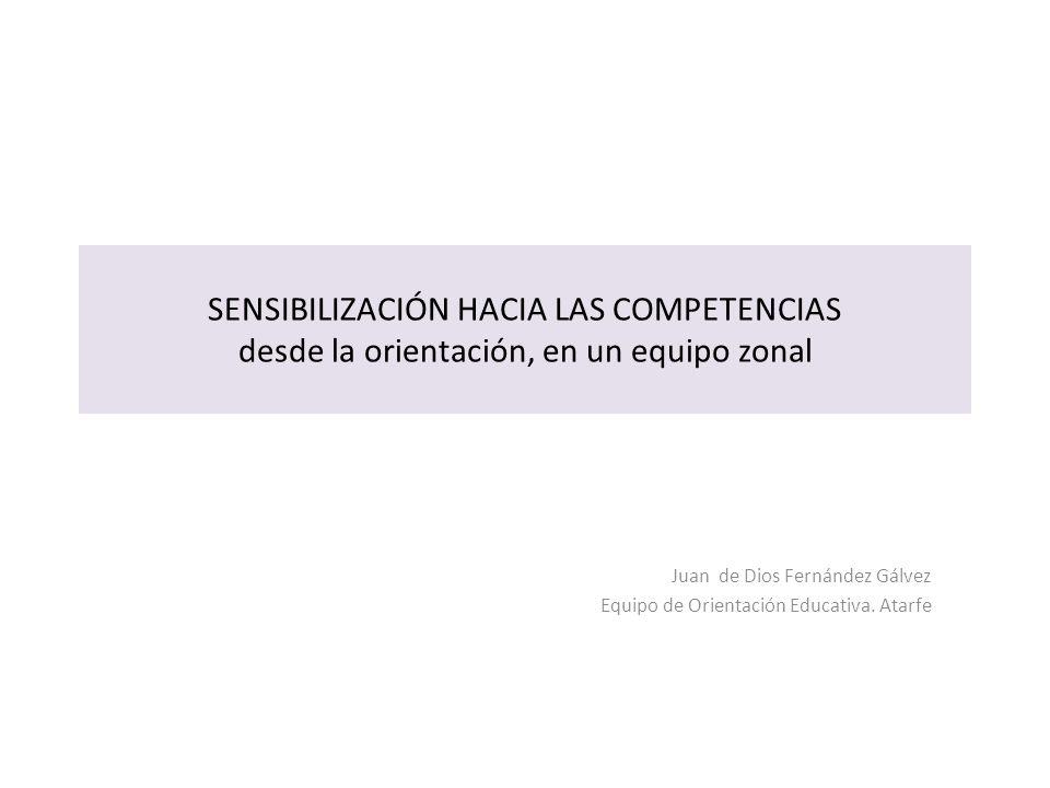 SENSIBILIZACIÓN HACIA LAS COMPETENCIAS desde la orientación, en un equipo zonal Juan de Dios Fernández Gálvez Equipo de Orientación Educativa. Atarfe