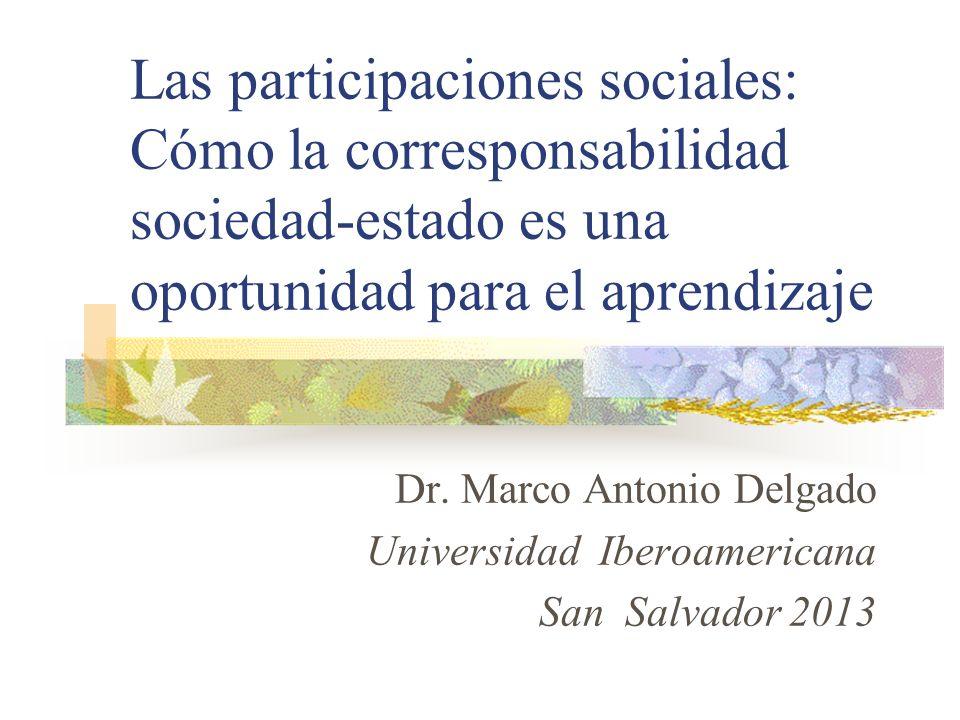 Las participaciones sociales: Cómo la corresponsabilidad sociedad-estado es una oportunidad para el aprendizaje Dr. Marco Antonio Delgado Universidad