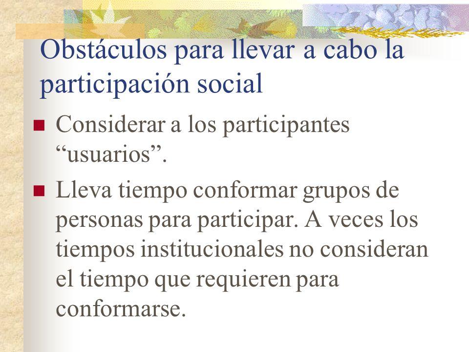 Obstáculos para llevar a cabo la participación social Considerar a los participantes usuarios. Lleva tiempo conformar grupos de personas para particip