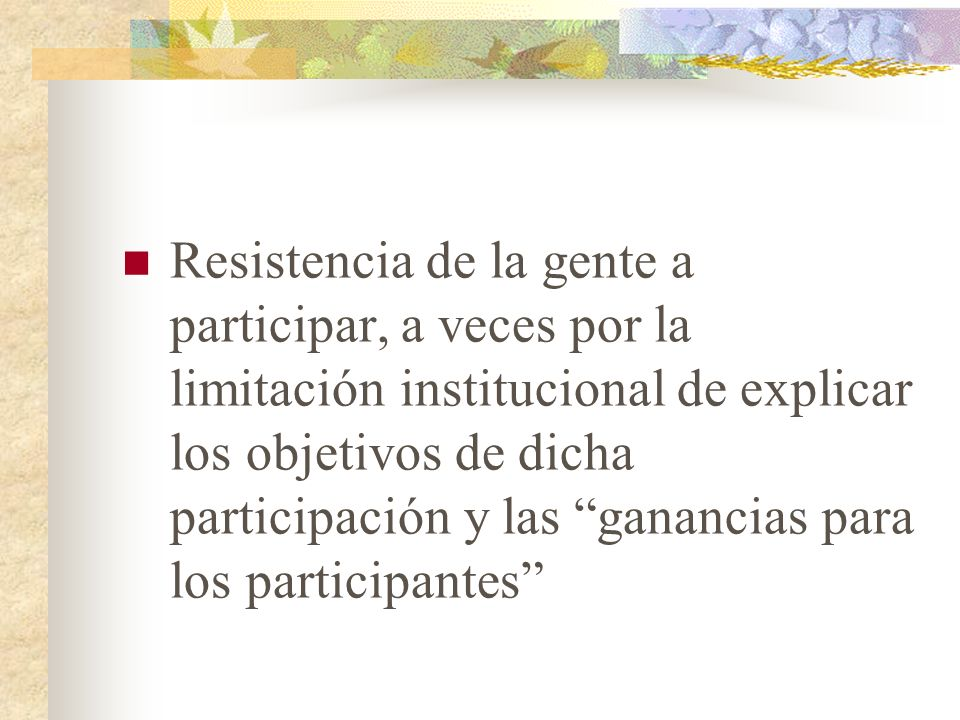 Resistencia de la gente a participar, a veces por la limitación institucional de explicar los objetivos de dicha participación y las ganancias para lo