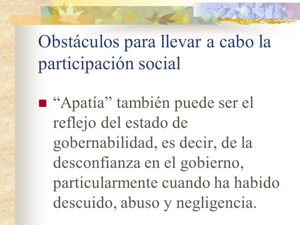 Obstáculos para llevar a cabo la participación social Apatía también puede ser el reflejo del estado de gobernabilidad, es decir, de la desconfianza e
