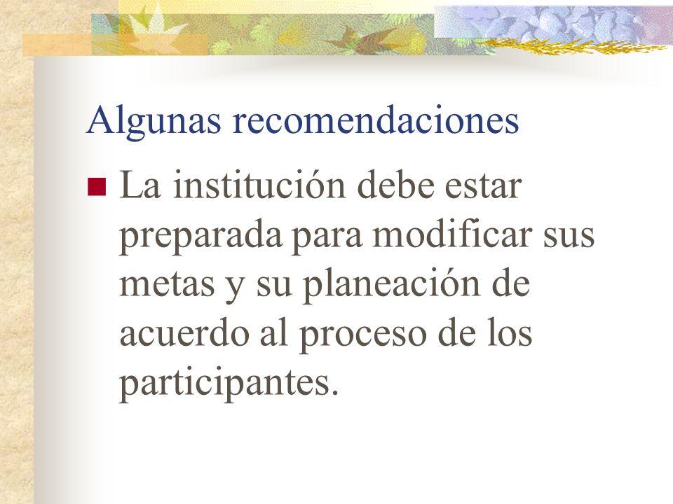 Algunas recomendaciones La institución debe estar preparada para modificar sus metas y su planeación de acuerdo al proceso de los participantes.