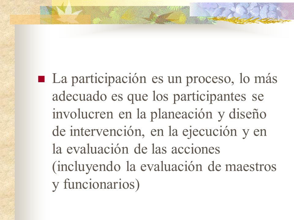 La participación es un proceso, lo más adecuado es que los participantes se involucren en la planeación y diseño de intervención, en la ejecución y en