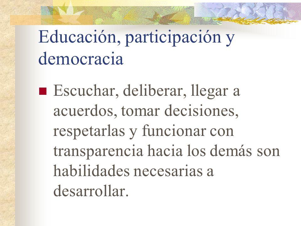 Educación, participación y democracia Escuchar, deliberar, llegar a acuerdos, tomar decisiones, respetarlas y funcionar con transparencia hacia los de