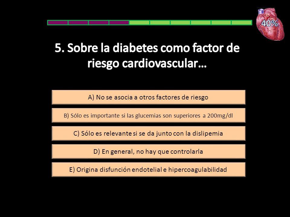 B) Sólo es importante si las glucemias son superiores a 200mg/dl A) No se asocia a otros factores de riesgo E) Origina disfunción endotelial e hiperco