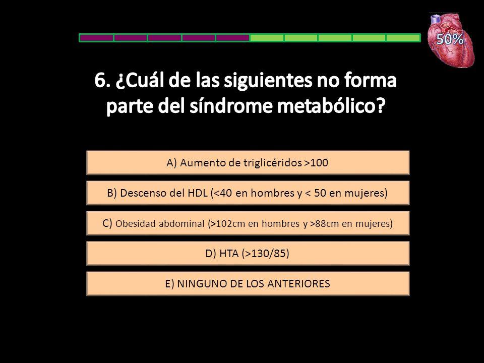 E) NINGUNO DE LOS ANTERIORES C) Obesidad abdominal (>102cm en hombres y >88cm en mujeres) A) Aumento de triglicéridos >100 D) HTA (>130/85) B) Descens
