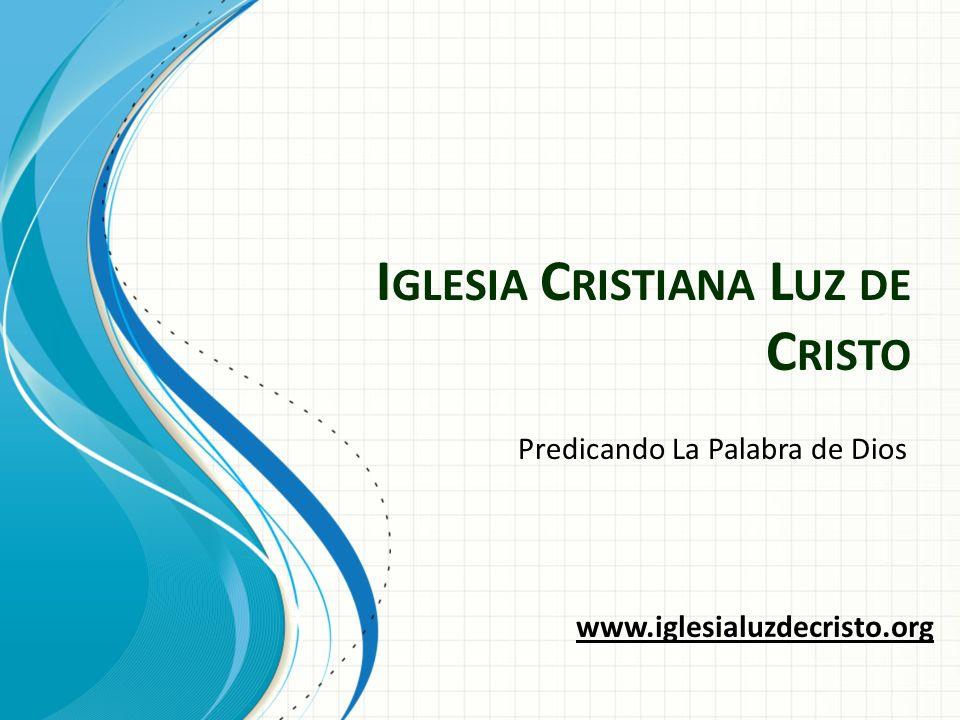 I GLESIA C RISTIANA L UZ DE C RISTO Predicando La Palabra de Dios www.iglesialuzdecristo.org