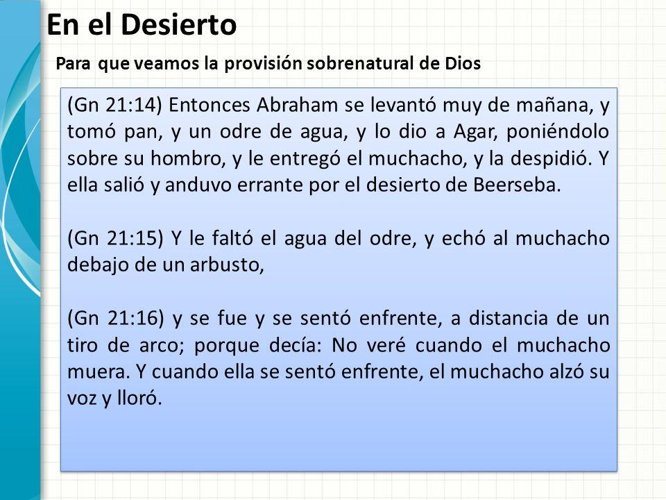 En el Desierto Para que veamos la provisión sobrenatural de Dios (Gn 21:17) Y oyó Dios la voz del muchacho; y el ángel de Dios llamó a Agar desde el cielo, y le dijo: ¿Qué tienes, Agar.