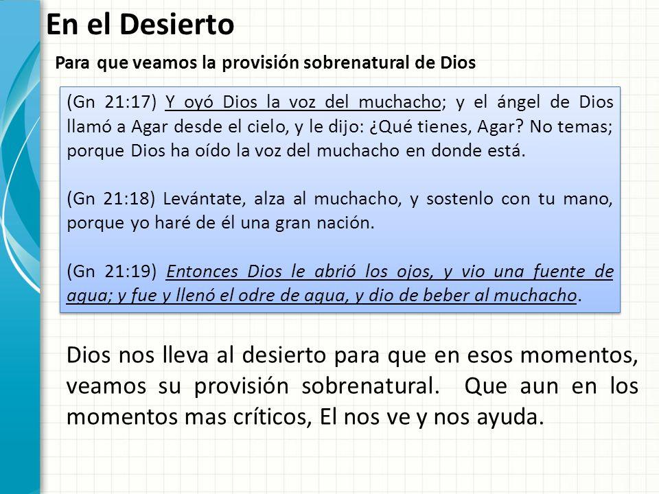 En el Desierto Para que veamos la provisión sobrenatural de Dios (Gn 21:17) Y oyó Dios la voz del muchacho; y el ángel de Dios llamó a Agar desde el c