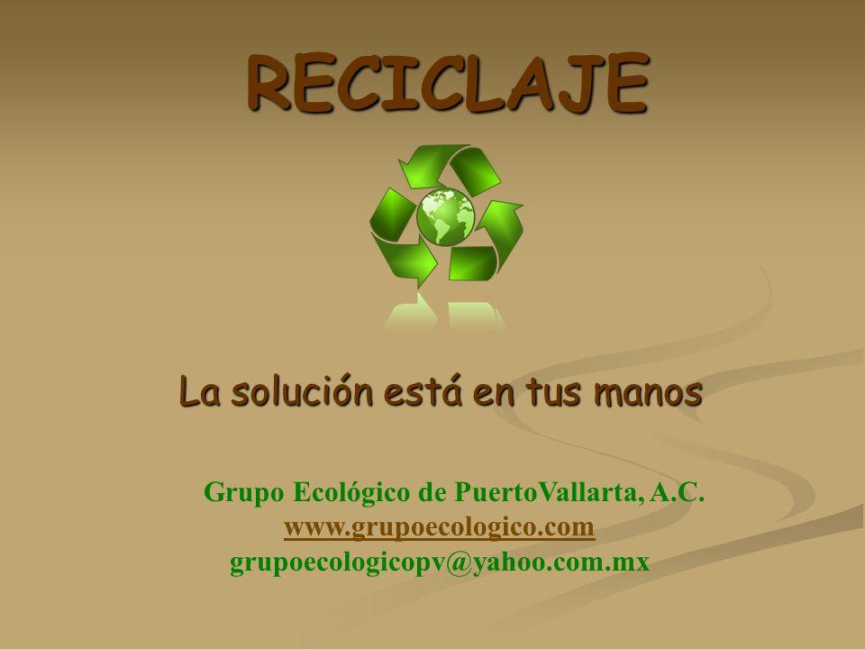 RECICLAJE La solución está en tus manos Grupo Ecológico de PuertoVallarta, A.C.