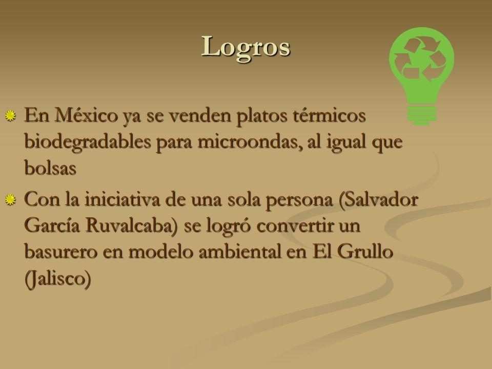Logros En México ya se venden platos térmicos biodegradables para microondas, al igual que bolsas Con la iniciativa de una sola persona (Salvador García Ruvalcaba) se logró convertir un basurero en modelo ambiental en El Grullo (Jalisco)