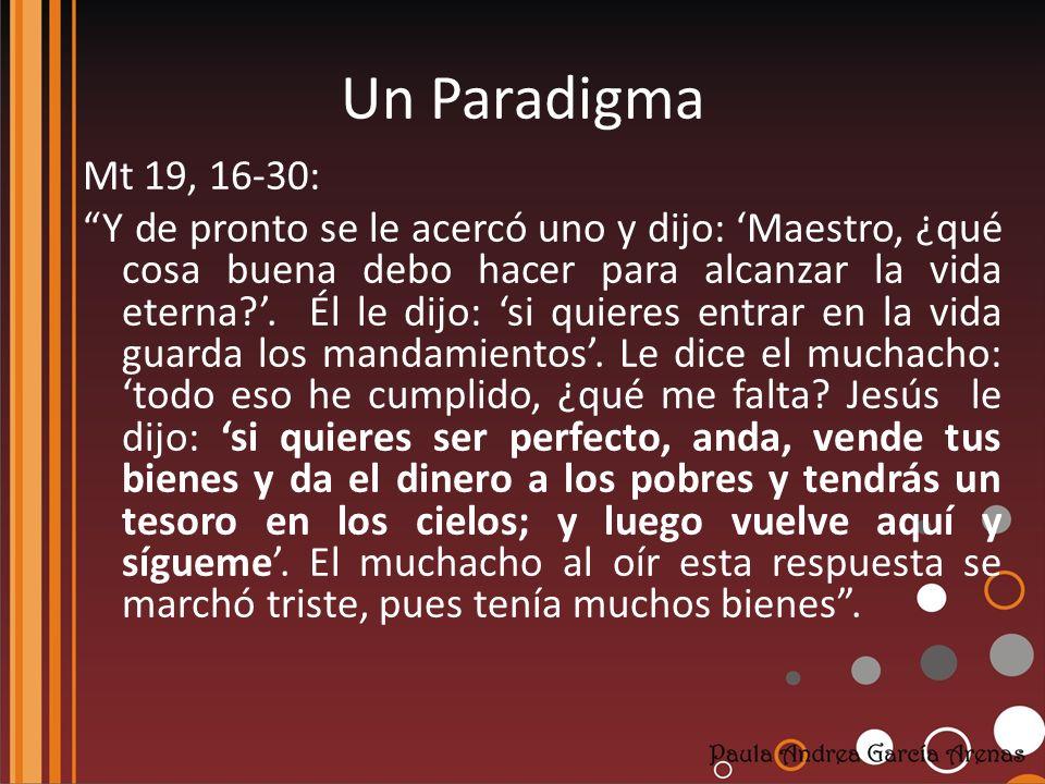 Un Paradigma Mt 19, 16-30: Y de pronto se le acercó uno y dijo: Maestro, ¿qué cosa buena debo hacer para alcanzar la vida eterna?. Él le dijo: si quie