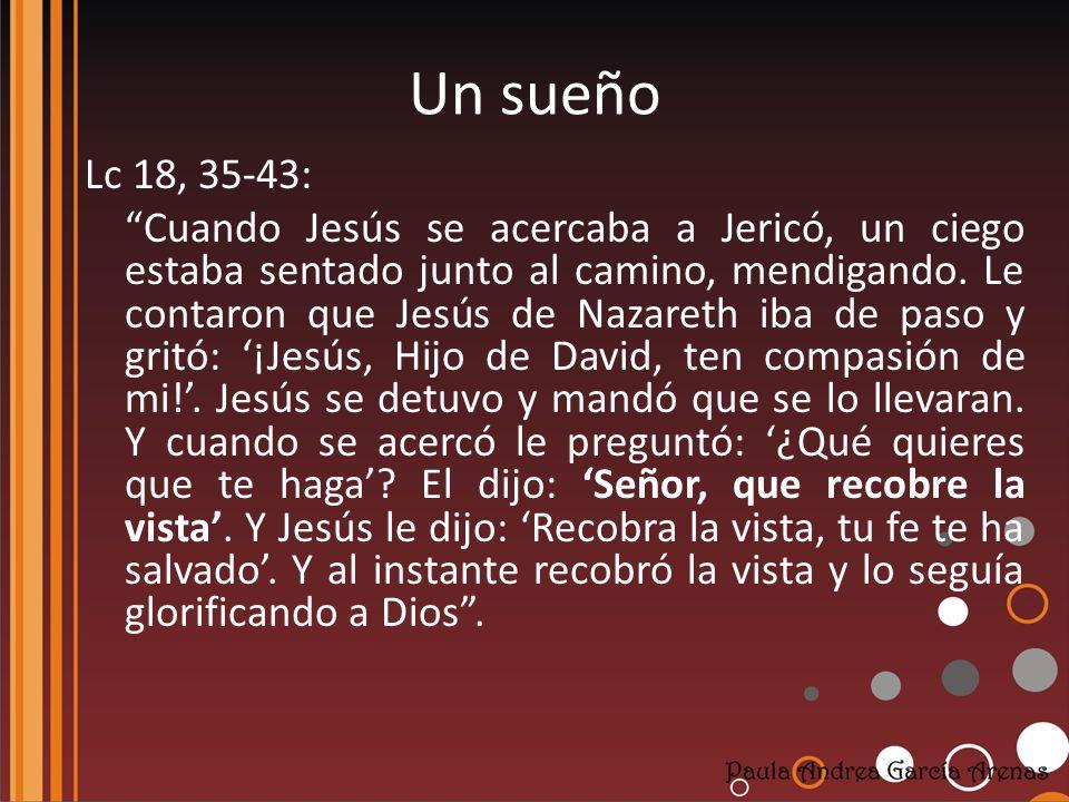 Un sueño Lc 18, 35-43: Cuando Jesús se acercaba a Jericó, un ciego estaba sentado junto al camino, mendigando. Le contaron que Jesús de Nazareth iba d