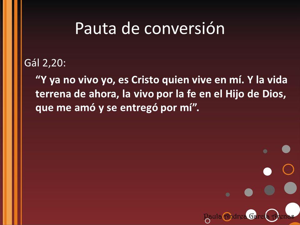 Pauta de conversión Gál 2,20: Y ya no vivo yo, es Cristo quien vive en mí. Y la vida terrena de ahora, la vivo por la fe en el Hijo de Dios, que me am
