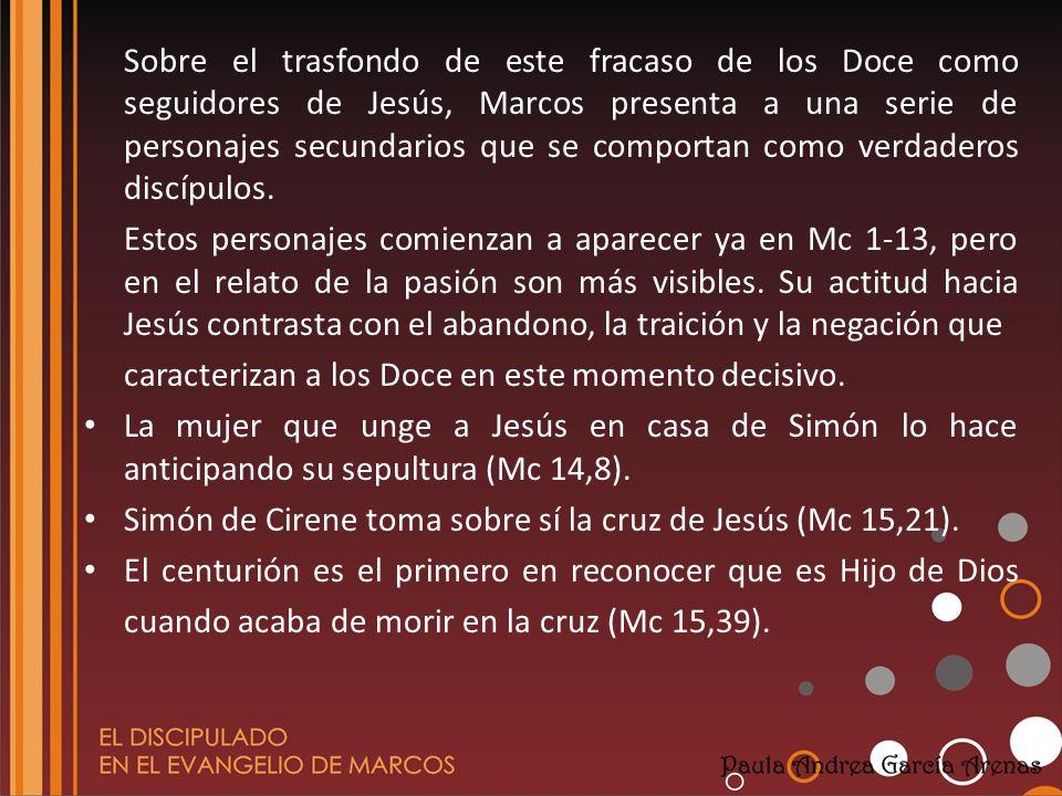Sobre el trasfondo de este fracaso de los Doce como seguidores de Jesús, Marcos presenta a una serie de personajes secundarios que se comportan como v