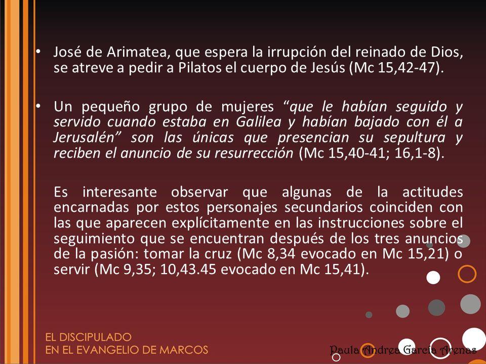 José de Arimatea, que espera la irrupción del reinado de Dios, se atreve a pedir a Pilatos el cuerpo de Jesús (Mc 15,42-47). Un pequeño grupo de mujer