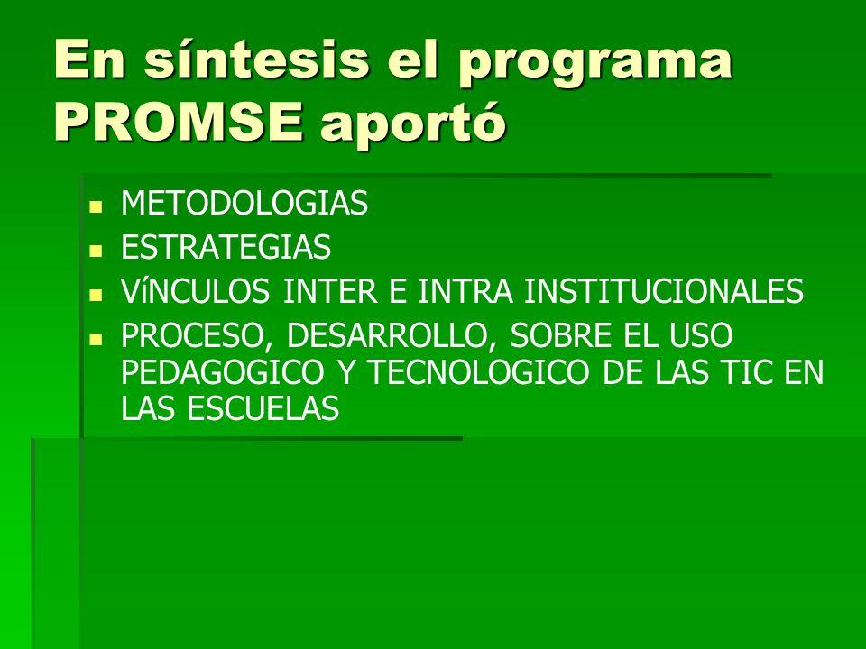 En síntesis el programa PROMSE aportó METODOLOGIAS ESTRATEGIAS VíNCULOS INTER E INTRA INSTITUCIONALES PROCESO, DESARROLLO, SOBRE EL USO PEDAGOGICO Y T