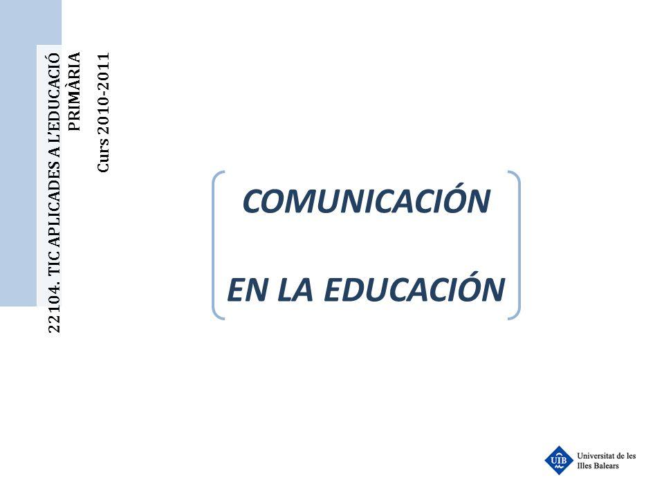 22104. TIC APLICADES A LEDUCACIÓ PRIMÀRIA Curs 2010-2011 COMUNICACIÓN EN LA EDUCACIÓN