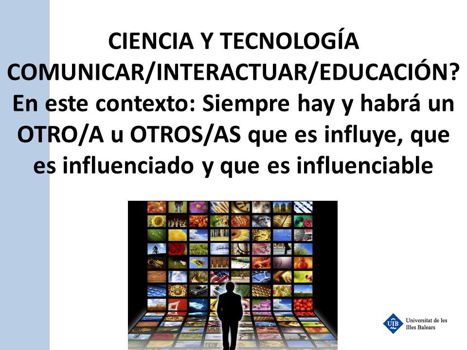 CIENCIA Y TECNOLOGÍA COMUNICAR/INTERACTUAR/EDUCACIÓN? En este contexto: Siempre hay y habrá un OTRO/A u OTROS/AS que es influye, que es influenciado y