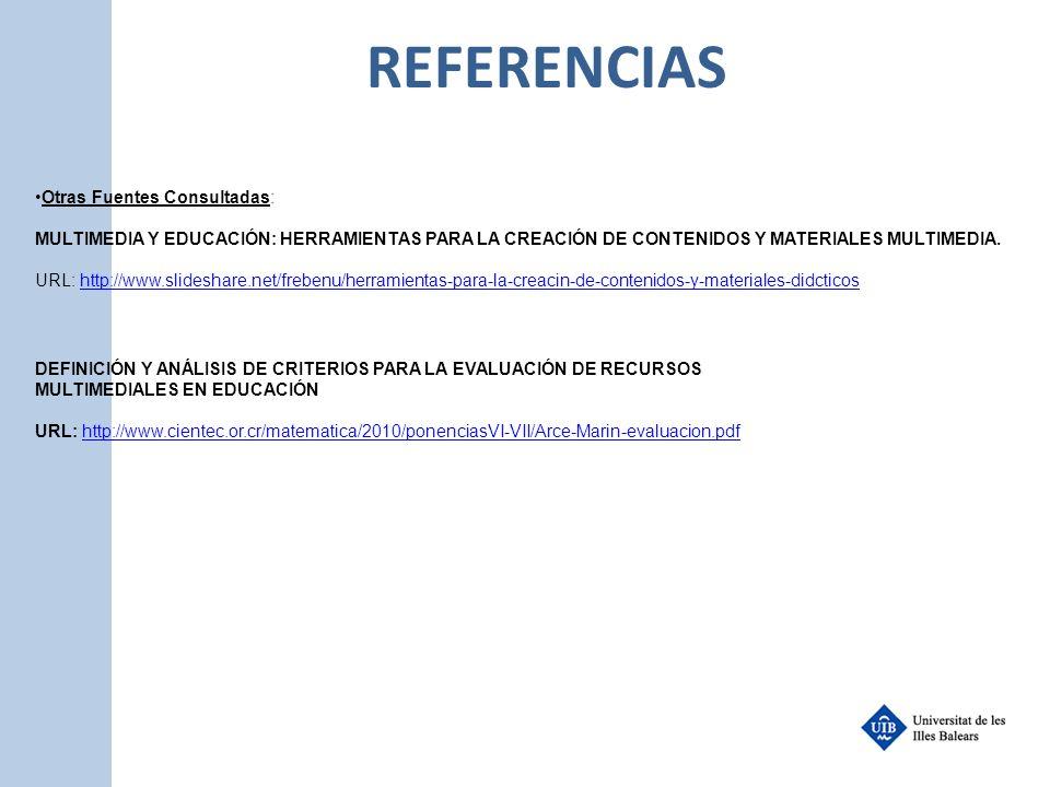 REFERENCIAS Otras Fuentes Consultadas: MULTIMEDIA Y EDUCACIÓN: HERRAMIENTAS PARA LA CREACIÓN DE CONTENIDOS Y MATERIALES MULTIMEDIA. URL: http://www.sl