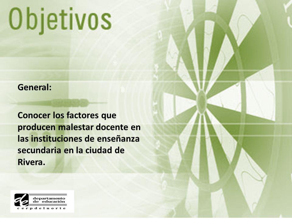 General: Conocer los factores que producen malestar docente en las instituciones de enseñanza secundaria en la ciudad de Rivera.